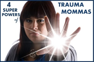 4 Super Powers of Being a Trauma Momma