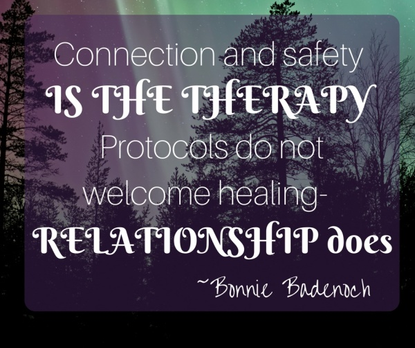 Connection and safety is the treatment in therapy. Protocols do not provide healing- relationship does.